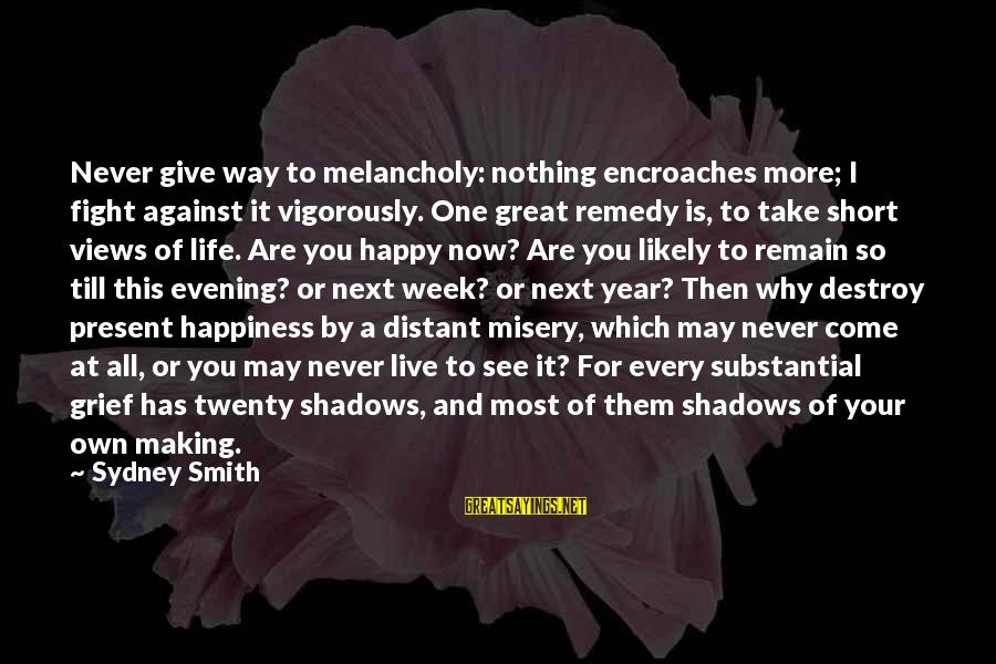 Give It All Or Nothing Sayings By Sydney Smith: Never give way to melancholy: nothing encroaches more; I fight against it vigorously. One great