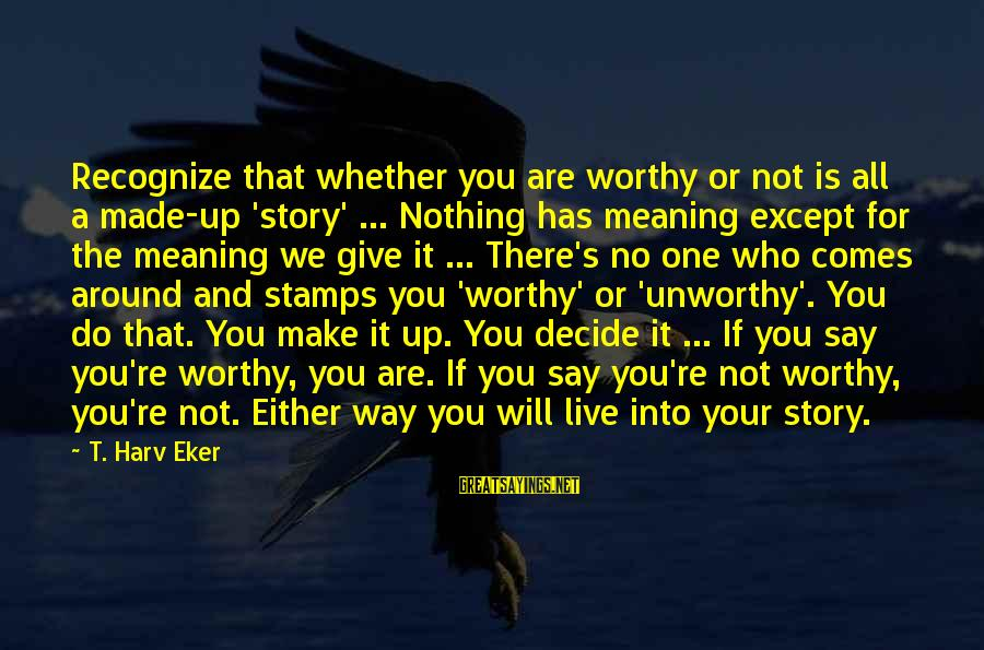 Give It All Or Nothing Sayings By T. Harv Eker: Recognize that whether you are worthy or not is all a made-up 'story' ... Nothing
