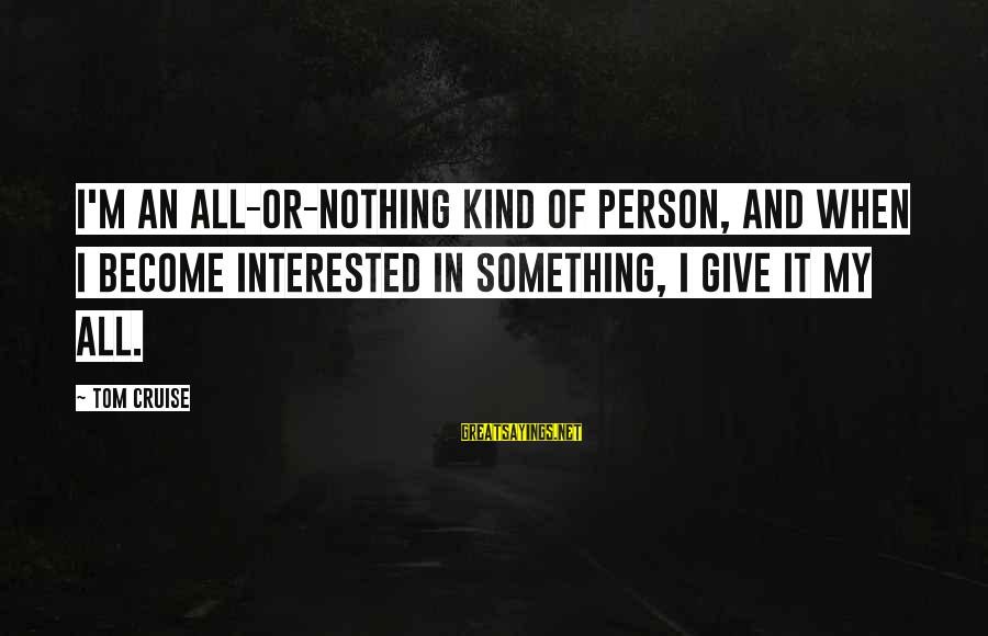 Give It All Or Nothing Sayings By Tom Cruise: I'm an all-or-nothing kind of person, and when I become interested in something, I give