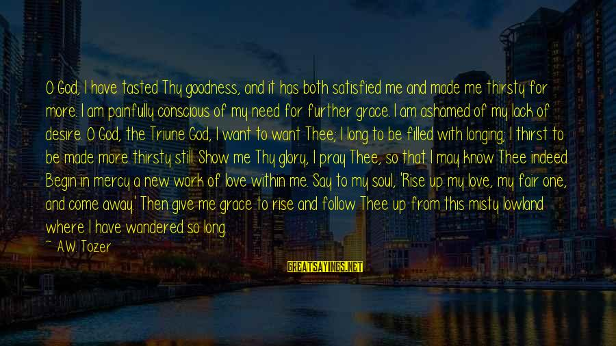 Give It To God Sayings By A.W. Tozer: O God, I have tasted Thy goodness, and it has both satisfied me and made
