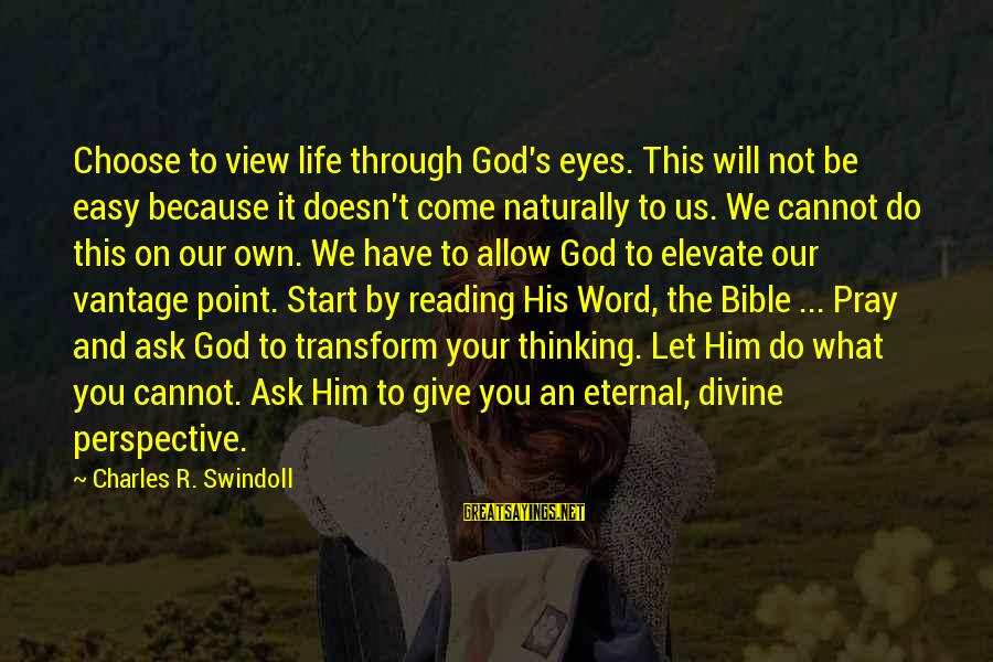 Give It To God Sayings By Charles R. Swindoll: Choose to view life through God's eyes. This will not be easy because it doesn't