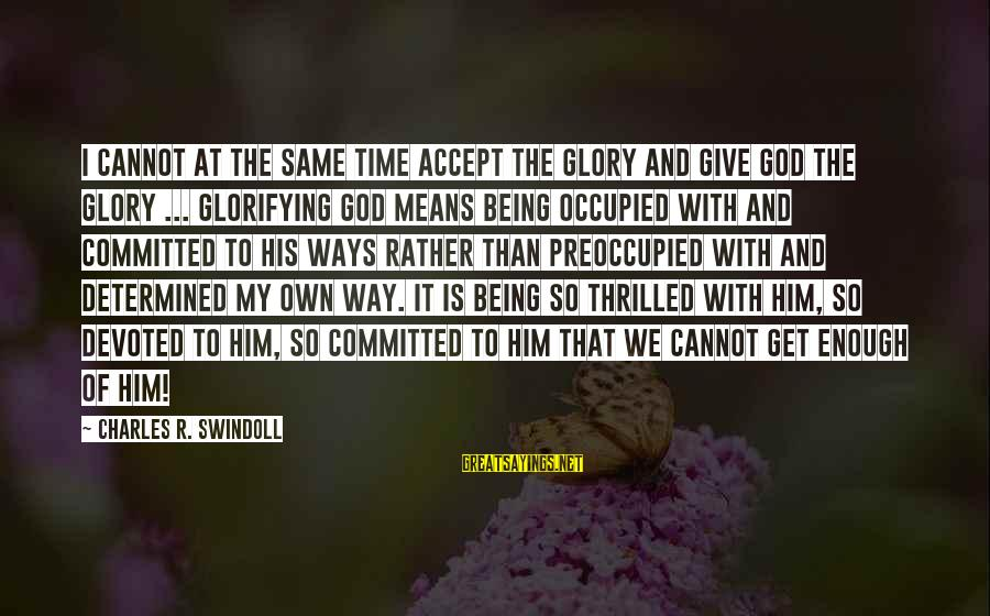 Give It To God Sayings By Charles R. Swindoll: I cannot at the same time accept the glory and give God the glory ...