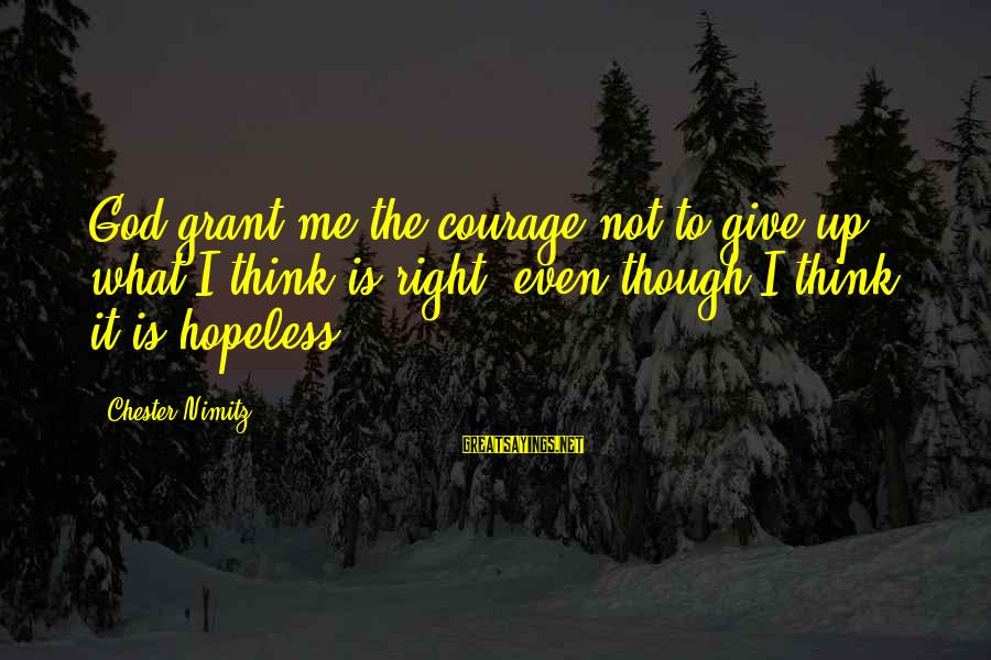 Give It To God Sayings By Chester Nimitz: God grant me the courage not to give up what I think is right, even