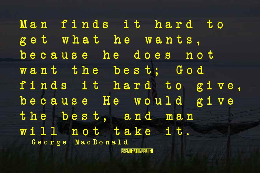 Give It To God Sayings By George MacDonald: Man finds it hard to get what he wants, because he does not want the