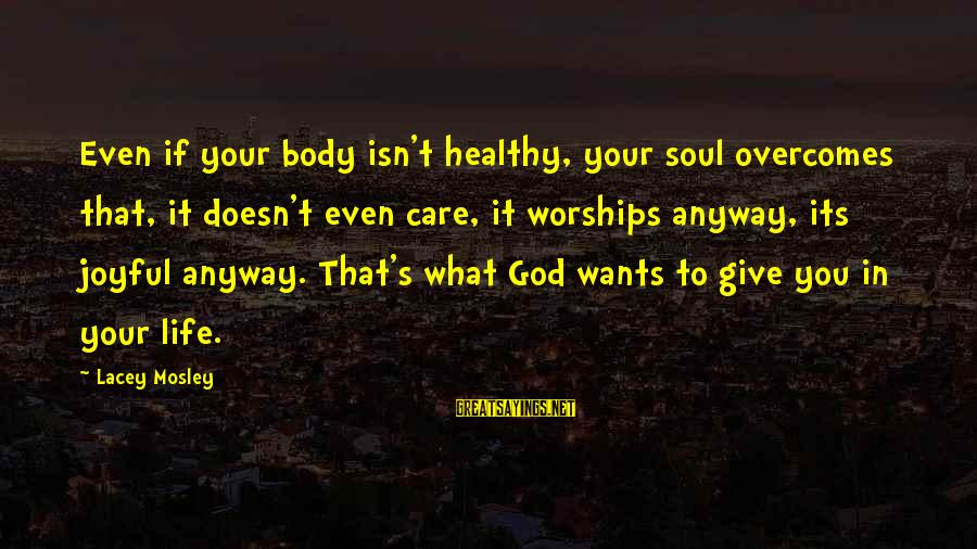 Give It To God Sayings By Lacey Mosley: Even if your body isn't healthy, your soul overcomes that, it doesn't even care, it