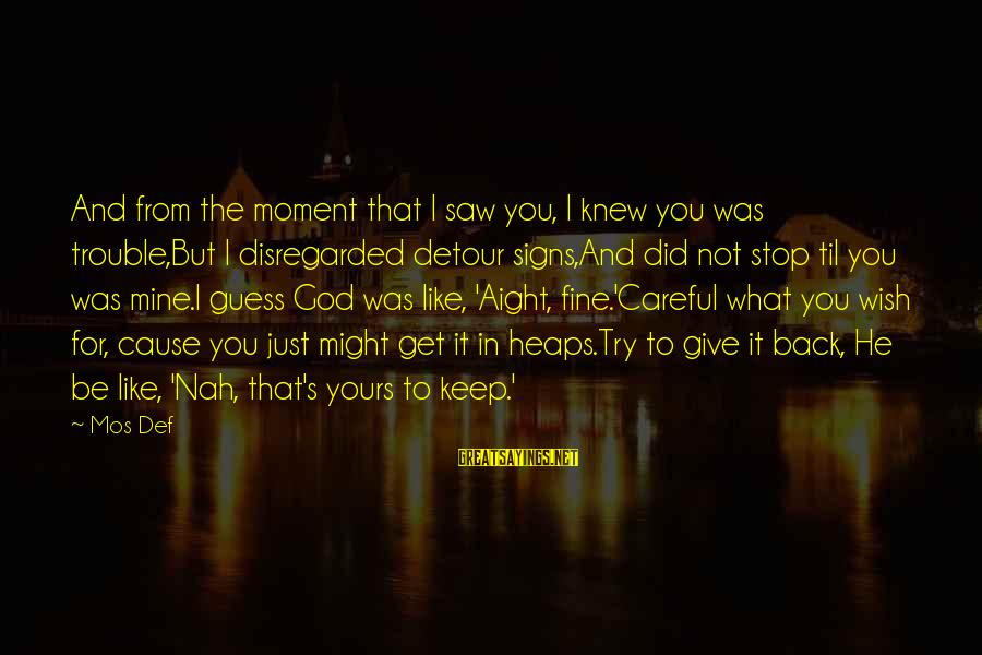Give It To God Sayings By Mos Def: And from the moment that I saw you, I knew you was trouble,But I disregarded