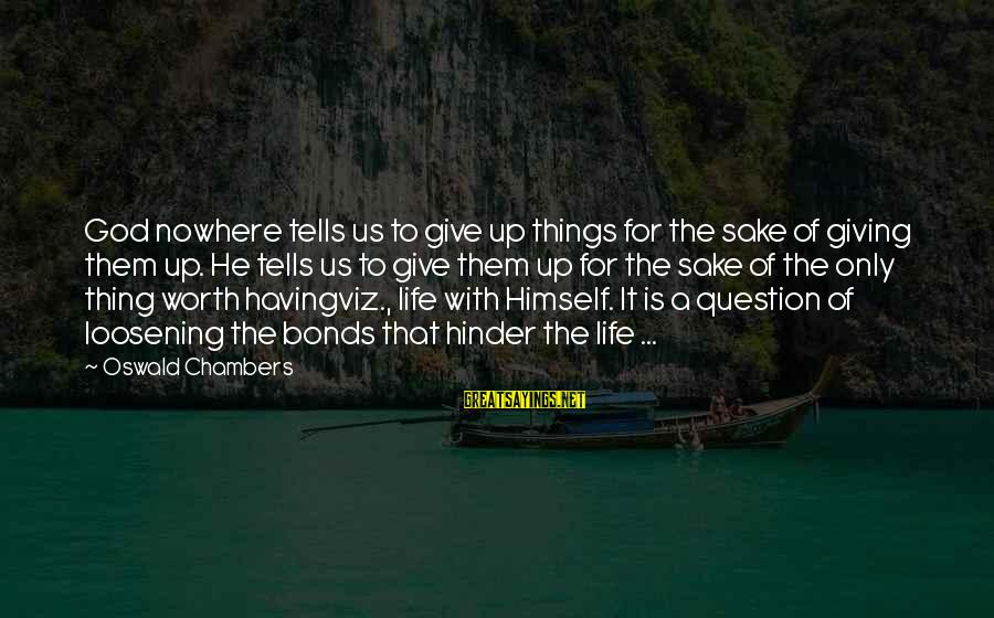 Give It To God Sayings By Oswald Chambers: God nowhere tells us to give up things for the sake of giving them up.