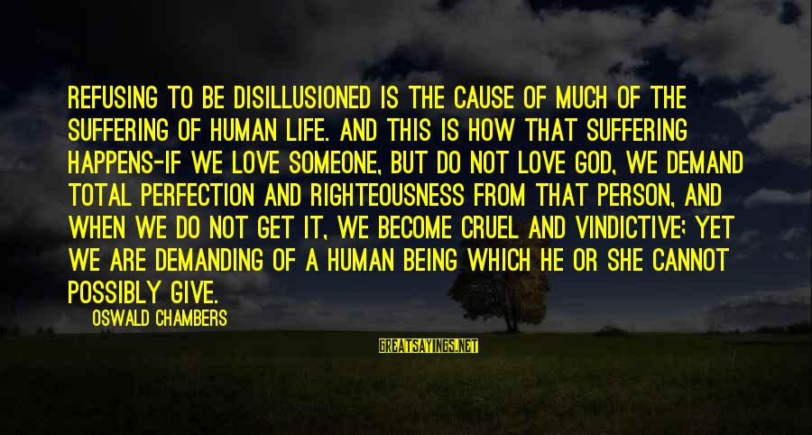 Give It To God Sayings By Oswald Chambers: Refusing to be disillusioned is the cause of much of the suffering of human life.