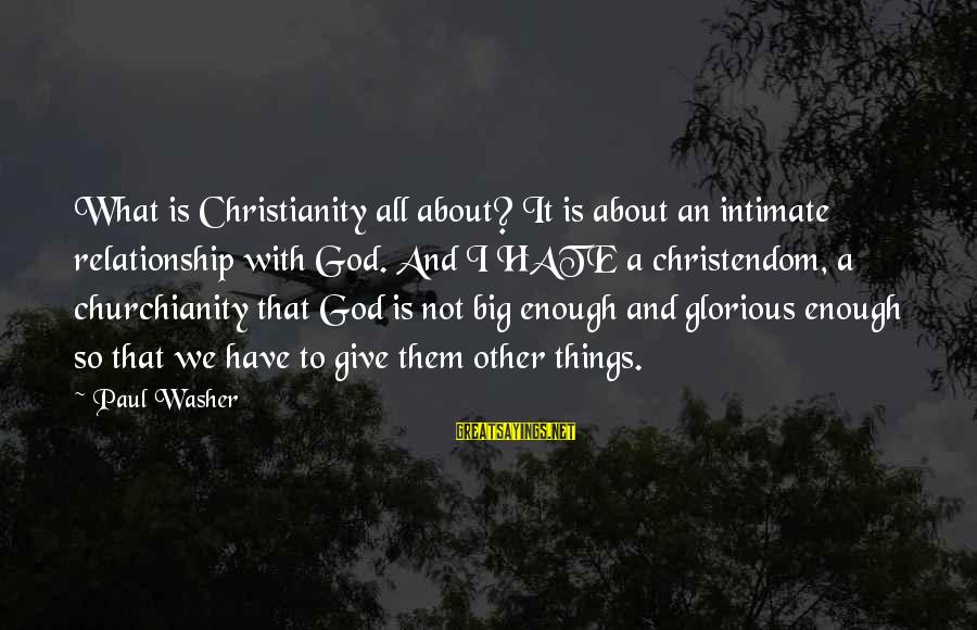 Give It To God Sayings By Paul Washer: What is Christianity all about? It is about an intimate relationship with God. And I