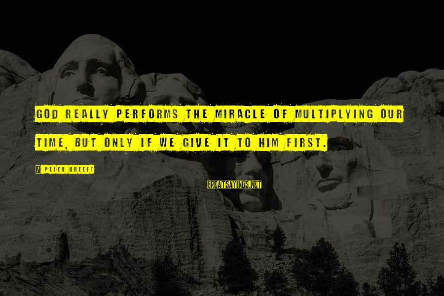 Give It To God Sayings By Peter Kreeft: God really performs the miracle of multiplying our time, but only if we give it