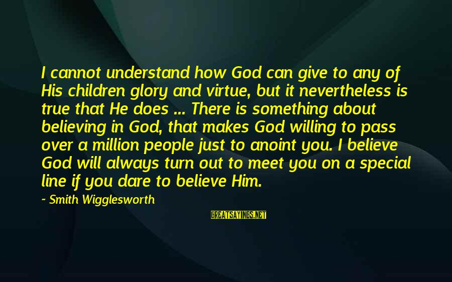 Give It To God Sayings By Smith Wigglesworth: I cannot understand how God can give to any of His children glory and virtue,