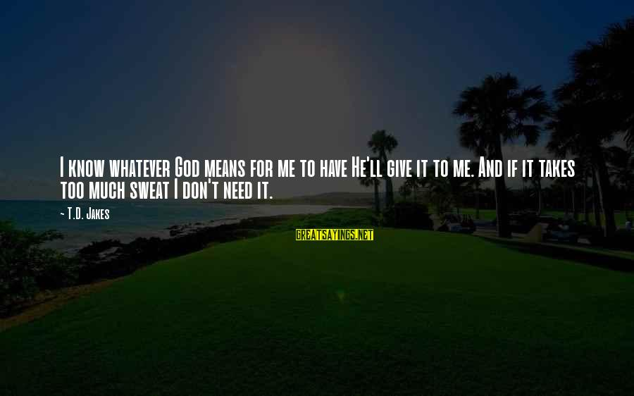 Give It To God Sayings By T.D. Jakes: I know whatever God means for me to have He'll give it to me. And