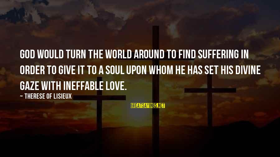 Give It To God Sayings By Therese Of Lisieux: God would turn the world around to find suffering in order to give it to
