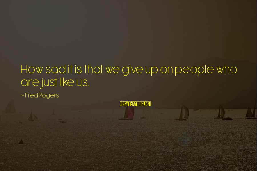 Give Up Sad Sayings By Fred Rogers: How sad it is that we give up on people who are just like us.