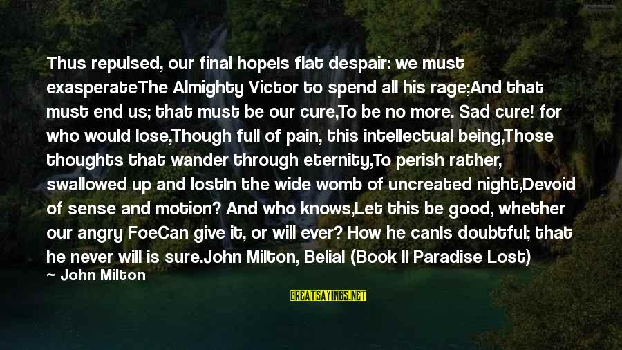 Give Up Sad Sayings By John Milton: Thus repulsed, our final hopeIs flat despair: we must exasperateThe Almighty Victor to spend all