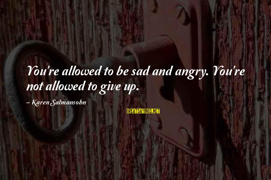Give Up Sad Sayings By Karen Salmansohn: You're allowed to be sad and angry. You're not allowed to give up.