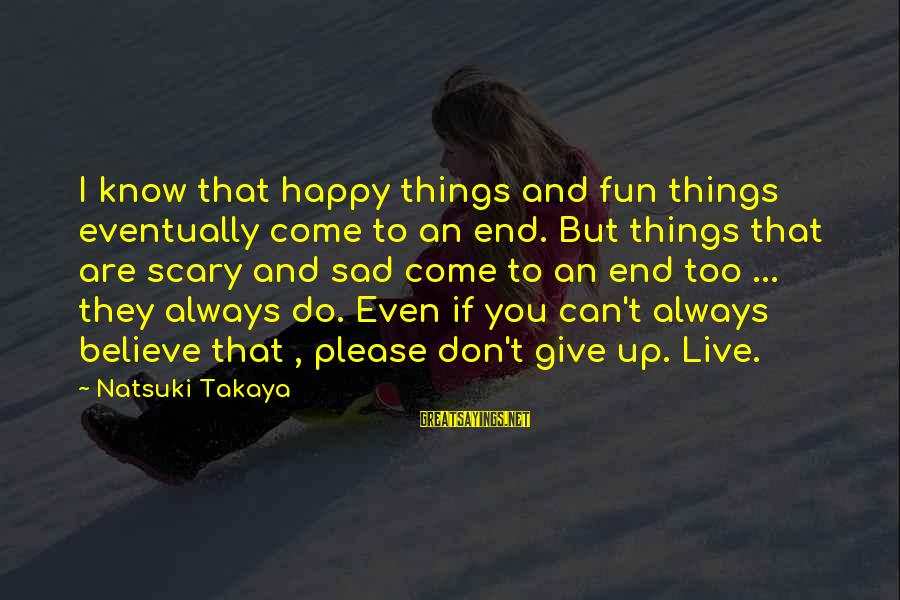 Give Up Sad Sayings By Natsuki Takaya: I know that happy things and fun things eventually come to an end. But things