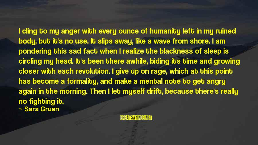 Give Up Sad Sayings By Sara Gruen: I cling to my anger with every ounce of humanity left in my ruined body,