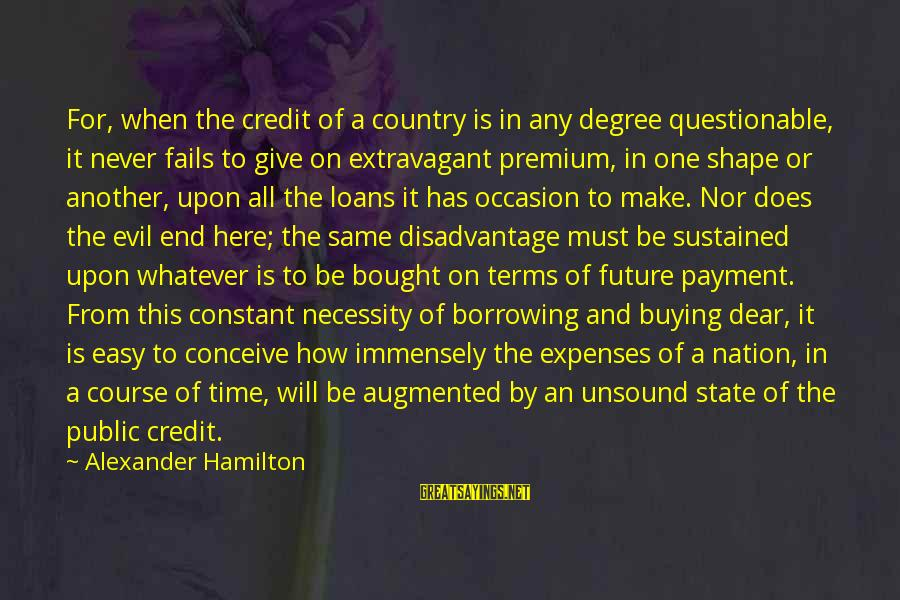 Giving Credit Sayings By Alexander Hamilton: For, when the credit of a country is in any degree questionable, it never fails