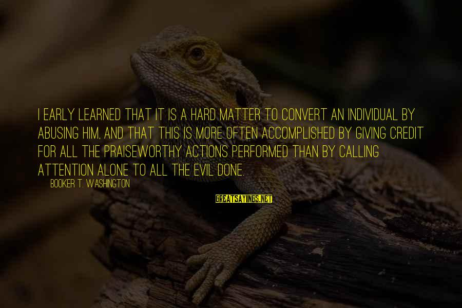 Giving Credit Sayings By Booker T. Washington: I early learned that it is a hard matter to convert an individual by abusing