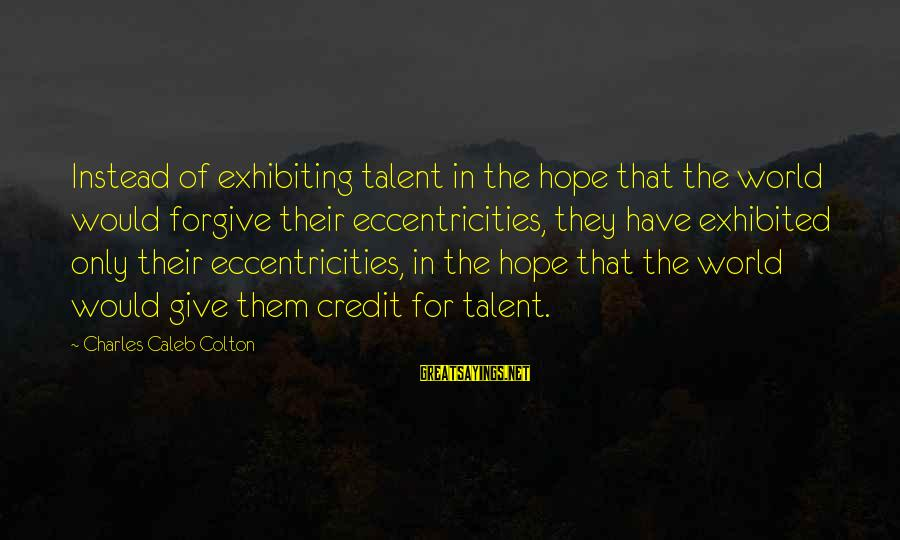 Giving Credit Sayings By Charles Caleb Colton: Instead of exhibiting talent in the hope that the world would forgive their eccentricities, they