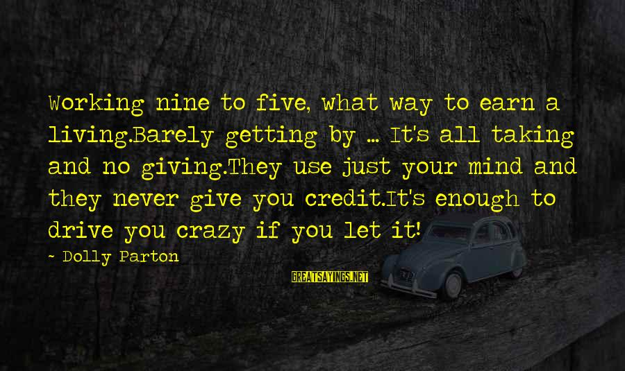 Giving Credit Sayings By Dolly Parton: Working nine to five, what way to earn a living.Barely getting by ... It's all