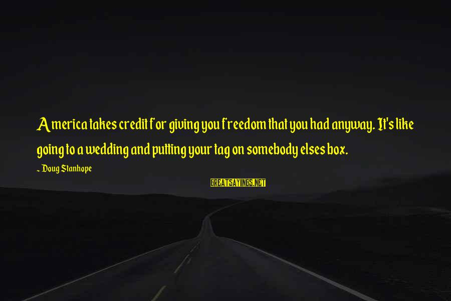 Giving Credit Sayings By Doug Stanhope: America takes credit for giving you freedom that you had anyway. It's like going to