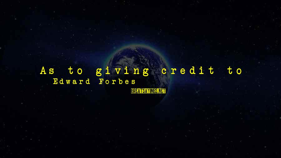 Giving Credit Sayings By Edward Forbes: As to giving credit to whom credit is due, rest assured the best way to