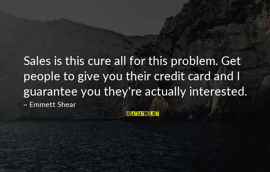 Giving Credit Sayings By Emmett Shear: Sales is this cure all for this problem. Get people to give you their credit