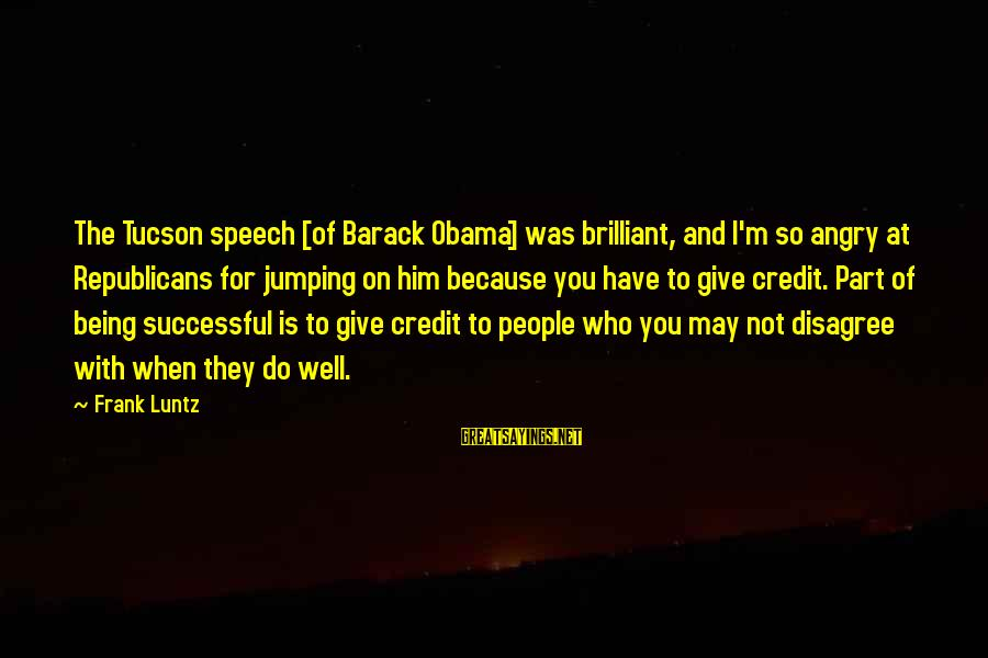 Giving Credit Sayings By Frank Luntz: The Tucson speech [of Barack Obama] was brilliant, and I'm so angry at Republicans for