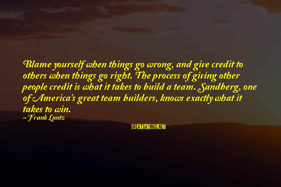 Giving Credit Sayings By Frank Luntz: Blame yourself when things go wrong, and give credit to others when things go right.