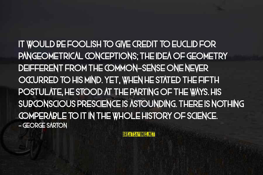Giving Credit Sayings By George Sarton: It would be foolish to give credit to Euclid for pangeometrical conceptions; the idea of