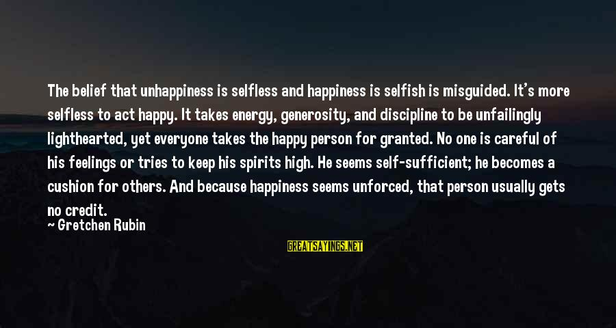 Giving Credit Sayings By Gretchen Rubin: The belief that unhappiness is selfless and happiness is selfish is misguided. It's more selfless