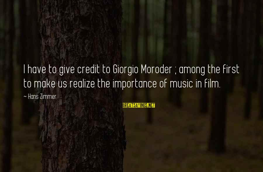 Giving Credit Sayings By Hans Zimmer: I have to give credit to Giorgio Moroder ; among the first to make us