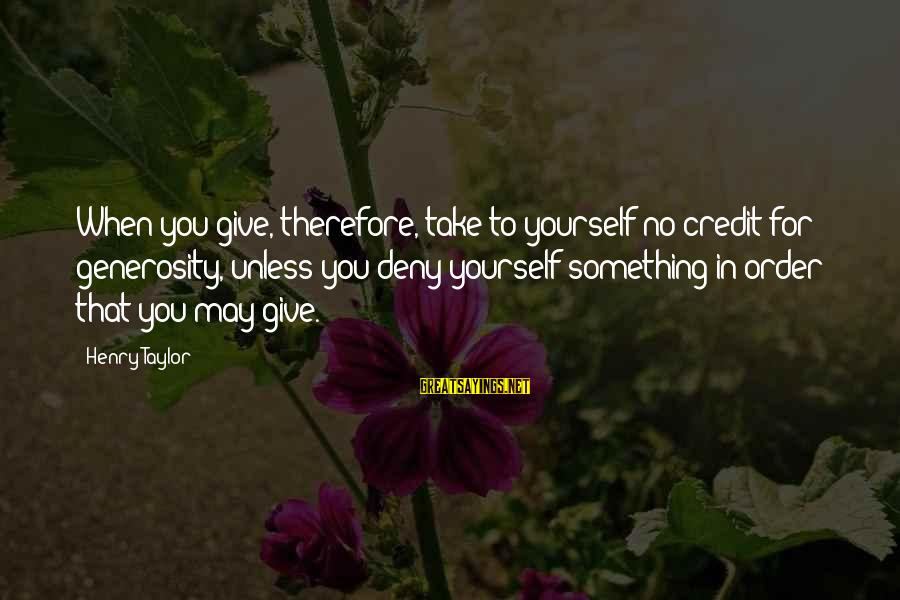 Giving Credit Sayings By Henry Taylor: When you give, therefore, take to yourself no credit for generosity, unless you deny yourself