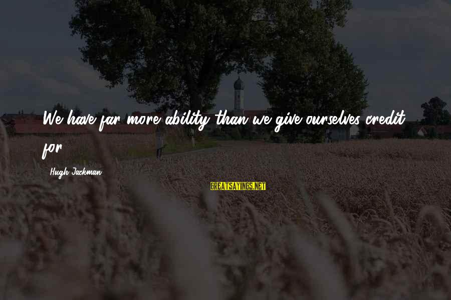 Giving Credit Sayings By Hugh Jackman: We have far more ability than we give ourselves credit for,