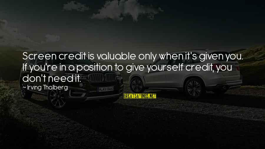 Giving Credit Sayings By Irving Thalberg: Screen credit is valuable only when it's given you. If you're in a position to