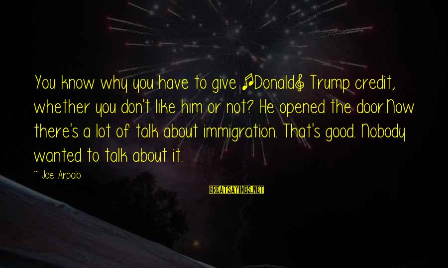 Giving Credit Sayings By Joe Arpaio: You know why you have to give [Donald] Trump credit, whether you don't like him
