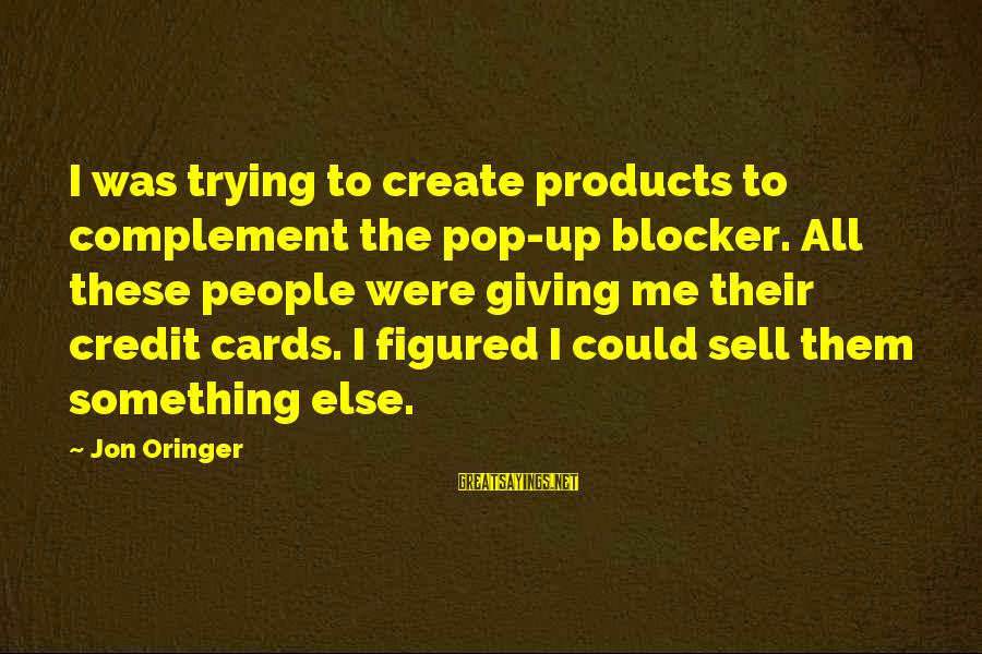 Giving Credit Sayings By Jon Oringer: I was trying to create products to complement the pop-up blocker. All these people were