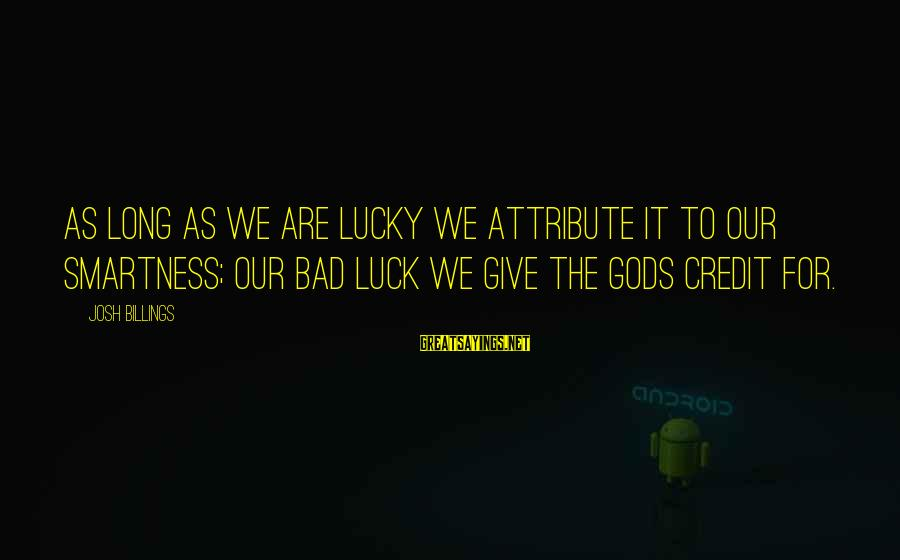 Giving Credit Sayings By Josh Billings: As long as we are lucky we attribute it to our smartness; our bad luck