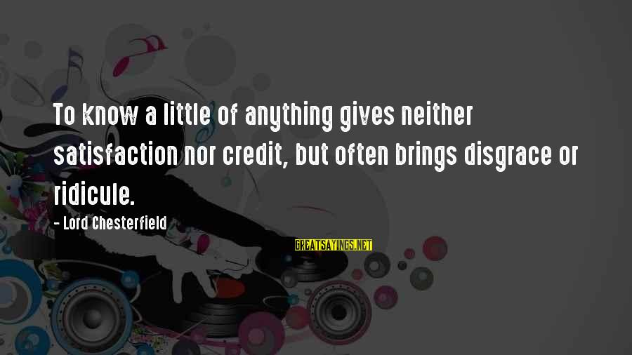 Giving Credit Sayings By Lord Chesterfield: To know a little of anything gives neither satisfaction nor credit, but often brings disgrace