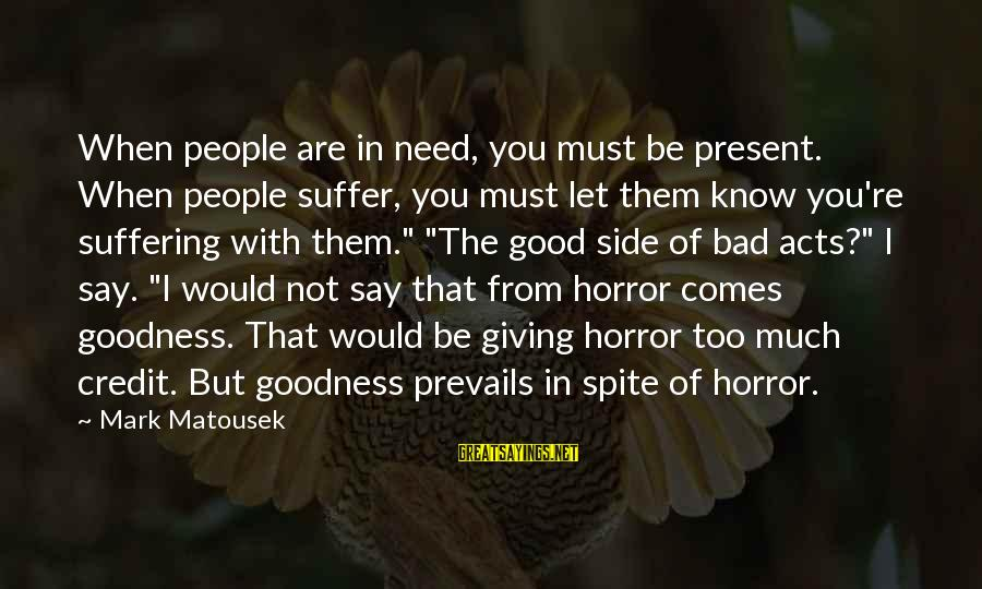 Giving Credit Sayings By Mark Matousek: When people are in need, you must be present. When people suffer, you must let