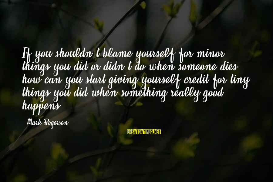 Giving Credit Sayings By Mark Rogerson: If you shouldn't blame yourself for minor things you did or didn't do when someone