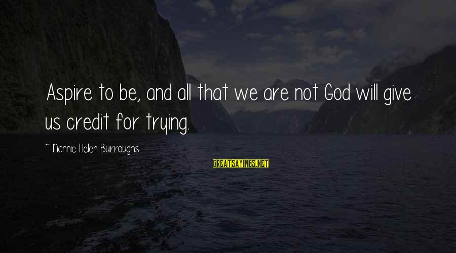 Giving Credit Sayings By Nannie Helen Burroughs: Aspire to be, and all that we are not God will give us credit for