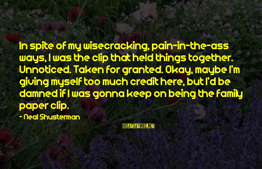 Giving Credit Sayings By Neal Shusterman: In spite of my wisecracking, pain-in-the-ass ways, I was the clip that held things together.