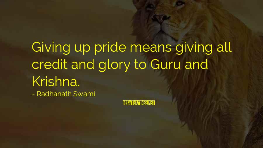 Giving Credit Sayings By Radhanath Swami: Giving up pride means giving all credit and glory to Guru and Krishna.