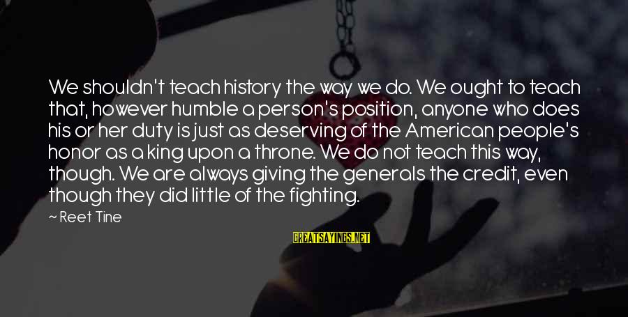 Giving Credit Sayings By Reet Tine: We shouldn't teach history the way we do. We ought to teach that, however humble