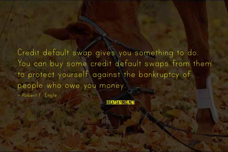 Giving Credit Sayings By Robert F. Engle: Credit default swap gives you something to do. You can buy some credit default swaps