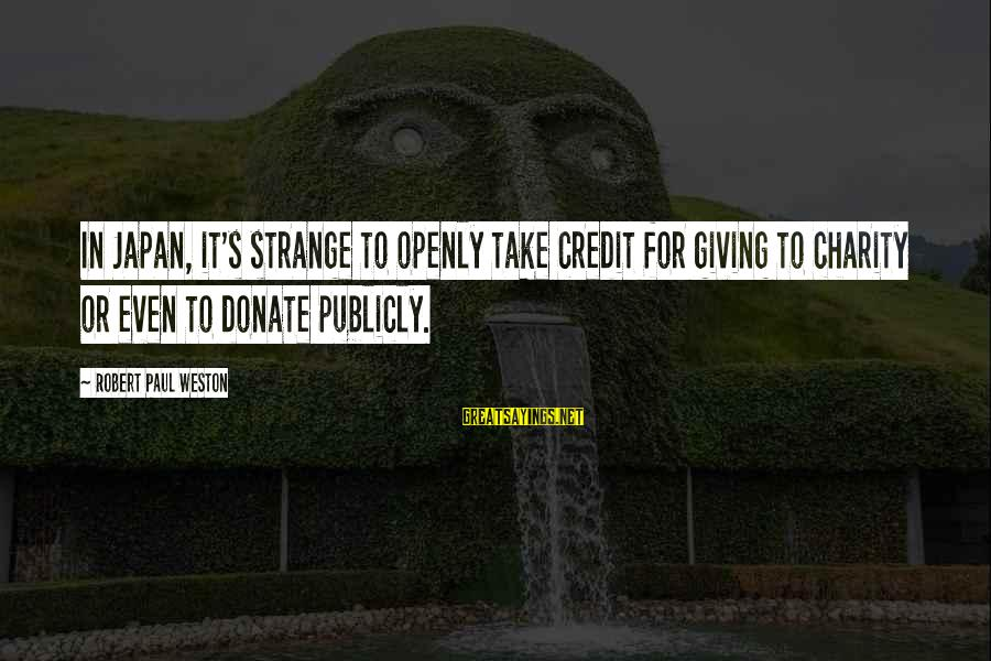 Giving Credit Sayings By Robert Paul Weston: In Japan, it's strange to openly take credit for giving to charity or even to