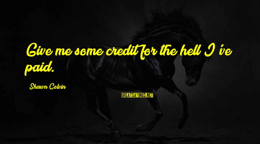 Giving Credit Sayings By Shawn Colvin: Give me some credit for the hell I've paid.